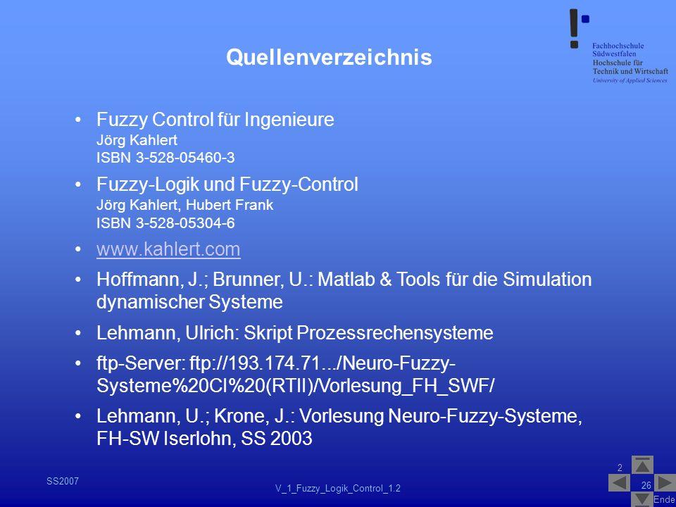 2 Ende SS2007 V_1_Fuzzy_Logik_Control_1.2 26 Quellenverzeichnis Fuzzy Control für Ingenieure Jörg Kahlert ISBN 3-528-05460-3 Fuzzy-Logik und Fuzzy-Con