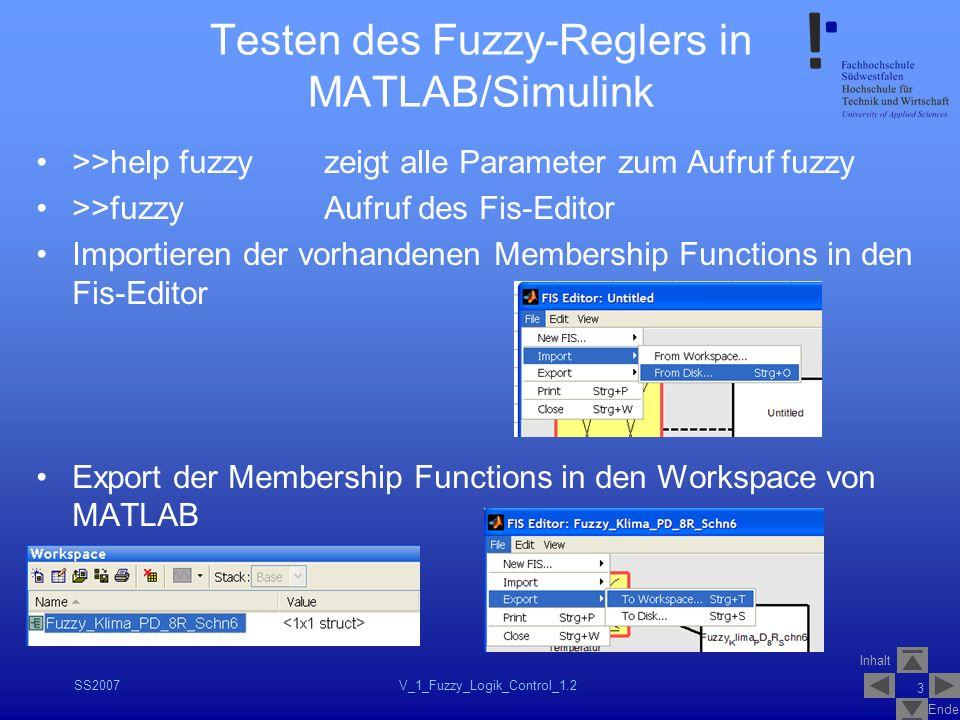 Inhalt Ende SS2007V_1_Fuzzy_Logik_Control_1.2 14 Testen des Fuzzy-Reglers in MATLAB/Simulink Lösungsvorschläge: –Definitionsbereich der Membership Functions vergrößern –Eingänge des Fuzzyblocks auf den gültigen Definitionsbereich begrenzen (Saturation) –…–… Das Modell soll so angepasst werden, dass im vorhandenen Scope ein 4.