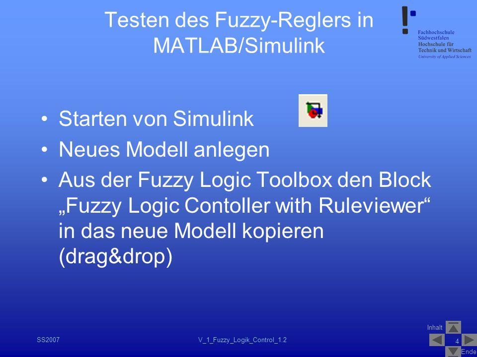 Inhalt Ende SS2007V_1_Fuzzy_Logik_Control_1.2 4 Testen des Fuzzy-Reglers in MATLAB/Simulink Starten von Simulink Neues Modell anlegen Aus der Fuzzy Lo