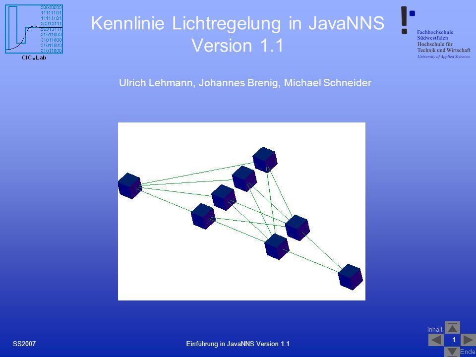 Inhalt Ende 1 Einführung in JavaNNS Version 1.1SS2007 Kennlinie Lichtregelung in JavaNNS Version 1.1 Ulrich Lehmann, Johannes Brenig, Michael Schneide