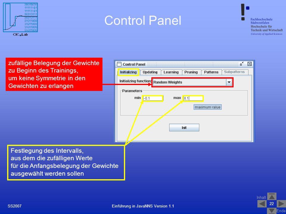 Inhalt Ende 22 Einführung in JavaNNS Version 1.1SS2007 Control Panel zufällige Belegung der Gewichte zu Beginn des Trainings, um keine Symmetrie in den Gewichten zu erlangen Festlegung des Intervalls, aus dem die zufälligen Werte für die Anfangsbelegung der Gewichte ausgewählt werden sollen