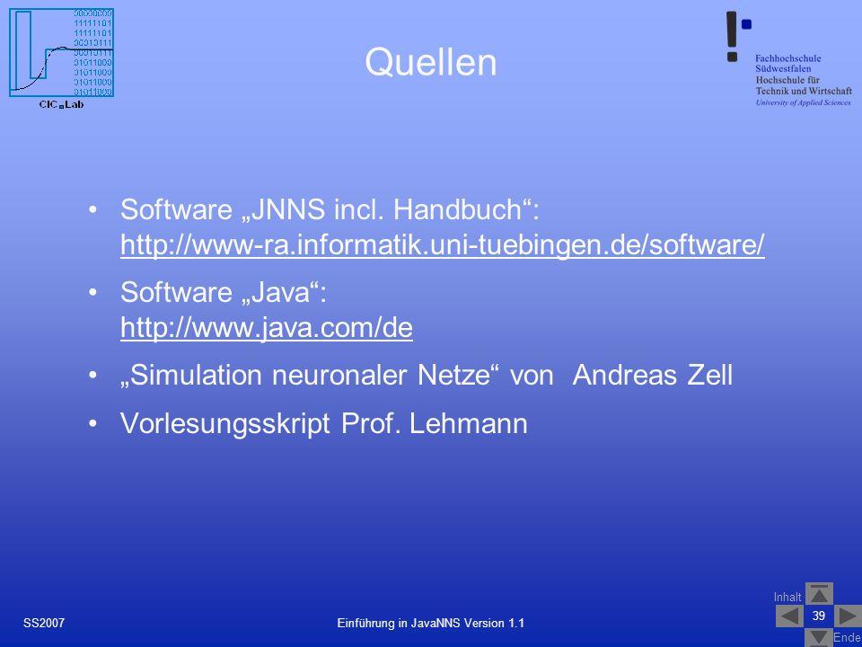 Inhalt Ende 39 Einführung in JavaNNS Version 1.1SS2007 Quellen Software JNNS incl. Handbuch: http://www-ra.informatik.uni-tuebingen.de/software/ http: