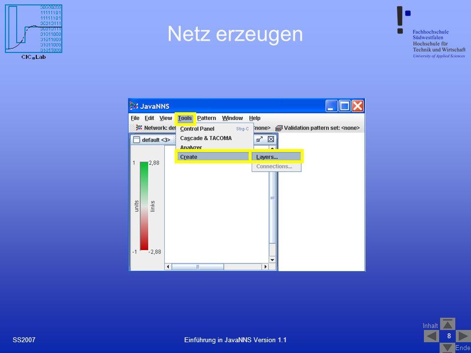 Inhalt Ende 9 Einführung in JavaNNS Version 1.1SS2007 Netz erzeugen Ausdehnung des Layer in x-Achse Ausdehnung des Layer in y-Achse Aktivierungsfunktion auswählen Ausgabefunktion auswählen Layertyp auswählen Layer mit der gewählten Konfiguration erstellen (hier: Input-Layer)