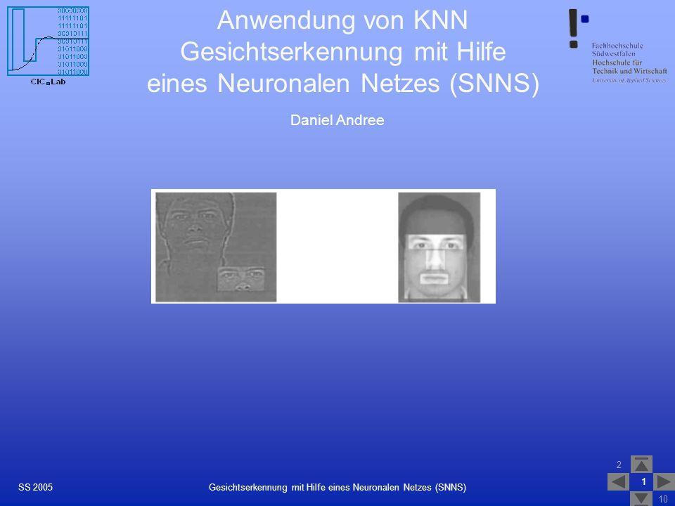 2 10 1 Gesichtserkennung mit Hilfe eines Neuronalen Netzes (SNNS)SS 2005 Anwendung von KNN Gesichtserkennung mit Hilfe eines Neuronalen Netzes (SNNS)