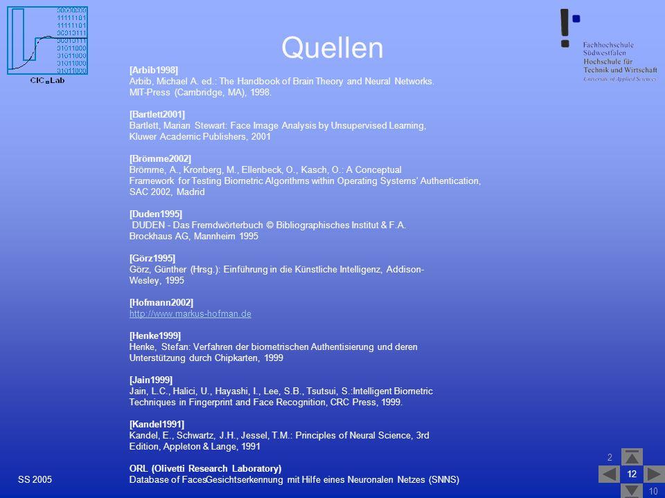 2 10 12 Gesichtserkennung mit Hilfe eines Neuronalen Netzes (SNNS)SS 2005 Quellen [Arbib1998] Arbib, Michael A. ed.: The Handbook of Brain Theory and