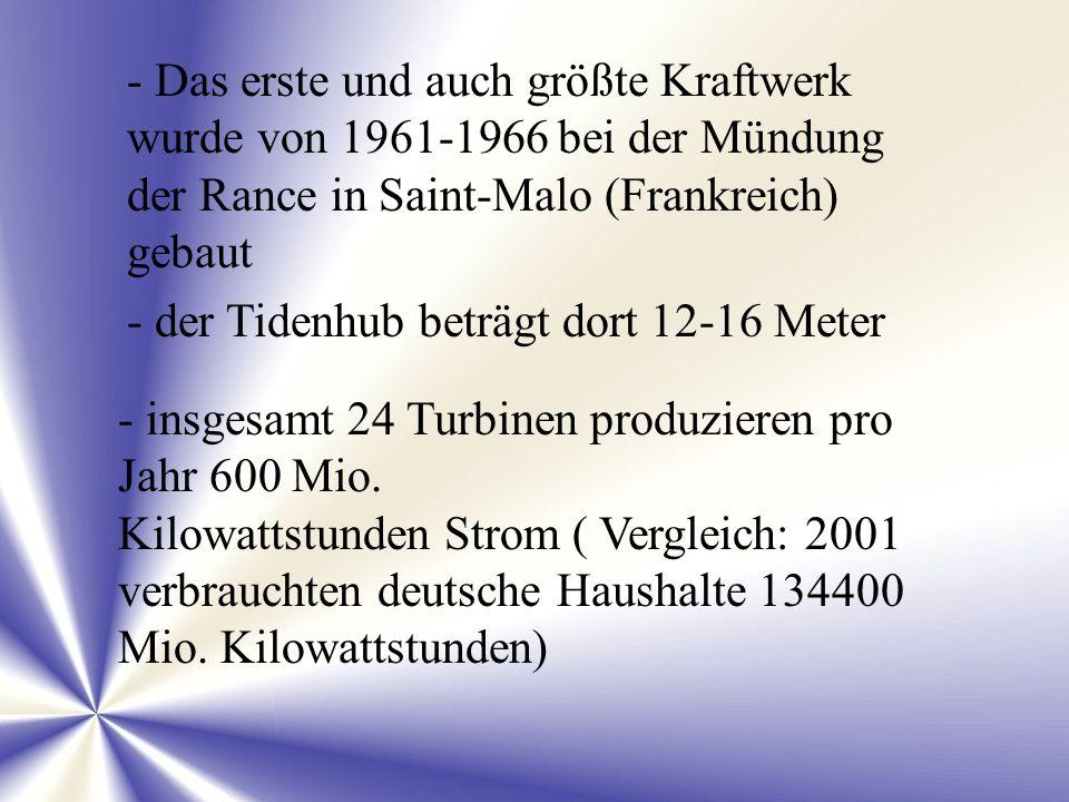- Das erste und auch größte Kraftwerk wurde von 1961-1966 bei der Mündung der Rance in Saint-Malo (Frankreich) gebaut - der Tidenhub beträgt dort 12-1