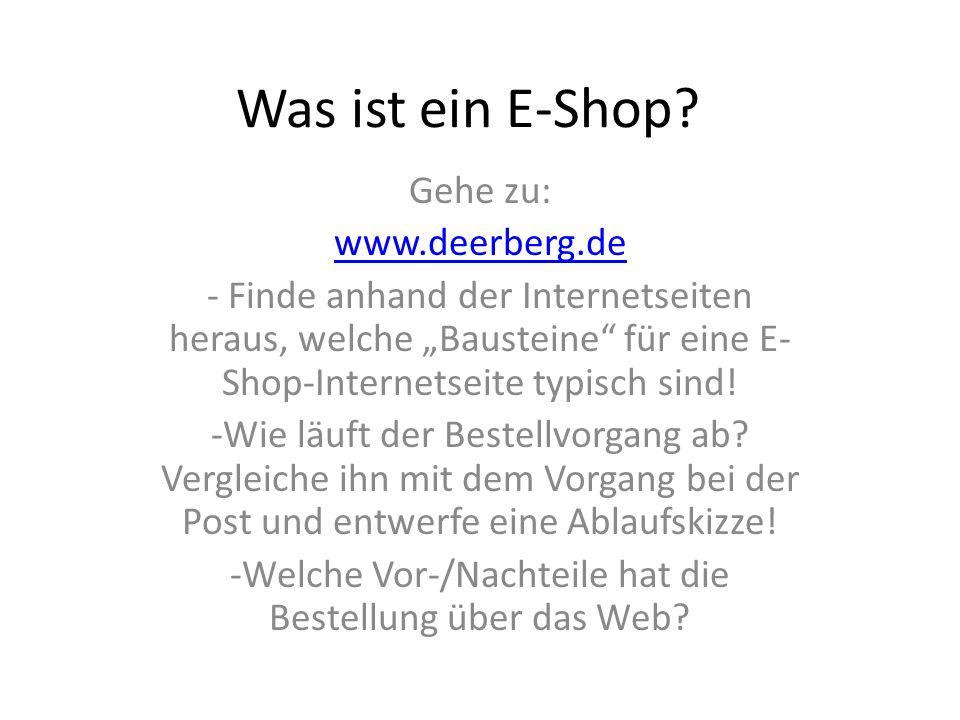 Was ist ein E-Shop? Gehe zu: www.deerberg.de - Finde anhand der Internetseiten heraus, welche Bausteine für eine E- Shop-Internetseite typisch sind! -