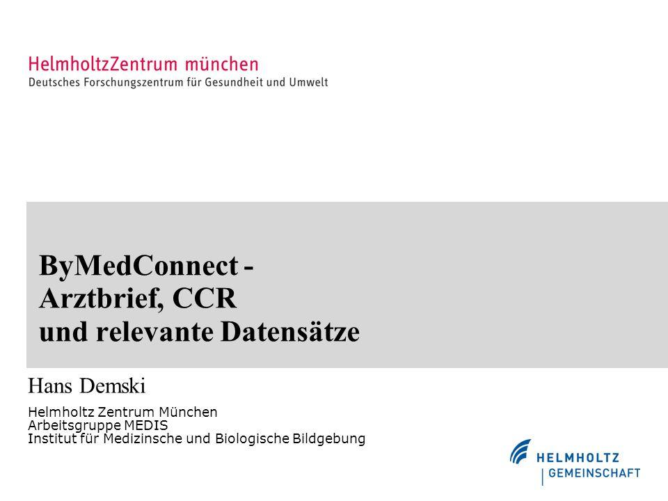 ByMedConnect - Arztbrief, CCR und relevante Datensätze Hans Demski Helmholtz Zentrum München Arbeitsgruppe MEDIS Institut für Medizinsche und Biologische Bildgebung