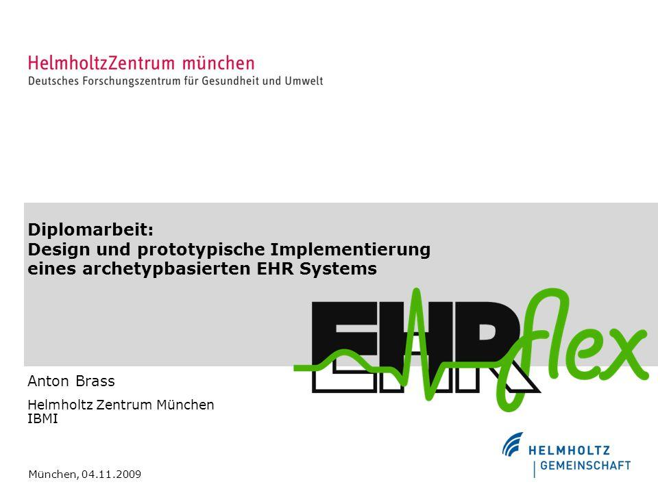 Diplomarbeit: Design und prototypische Implementierung eines archetypbasierten EHR Systems Anton Brass Helmholtz Zentrum München IBMI München, 04.11.2009