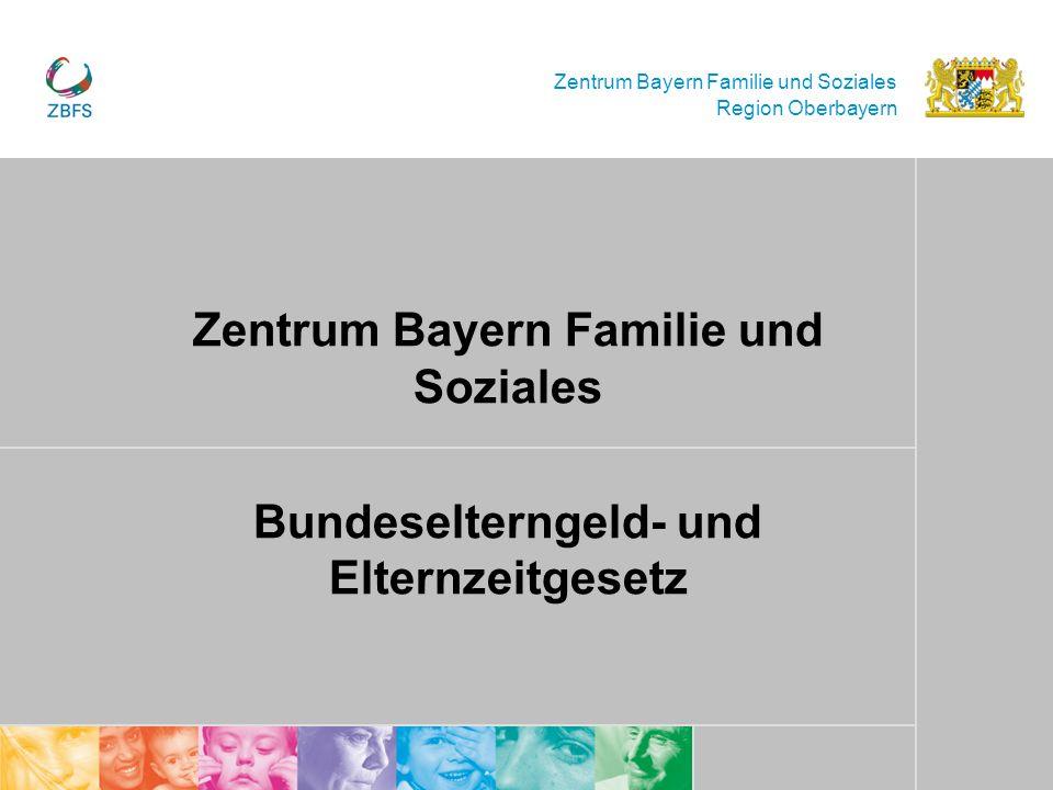 Zentrum Bayern Familie und Soziales Region Oberbayern Zentrum Bayern Familie und Soziales Bundeselterngeld- und Elternzeitgesetz