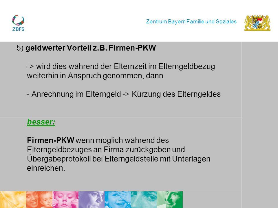 Zentrum Bayern Familie und Soziales 5) geldwerter Vorteil z.B. Firmen-PKW -> wird dies während der Elternzeit im Elterngeldbezug weiterhin in Anspruch
