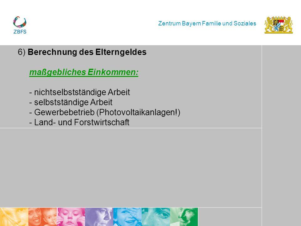 Zentrum Bayern Familie und Soziales 6) Berechnung des Elterngeldes maßgebliches Einkommen: - nichtselbstständige Arbeit - selbstständige Arbeit - Gewe
