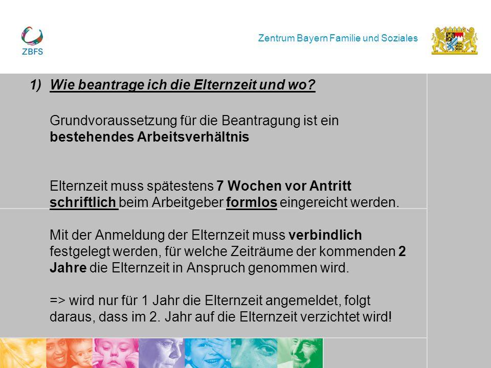 Zentrum Bayern Familie und Soziales 1)Wie beantrage ich die Elternzeit und wo? Grundvoraussetzung für die Beantragung ist ein bestehendes Arbeitsverhä