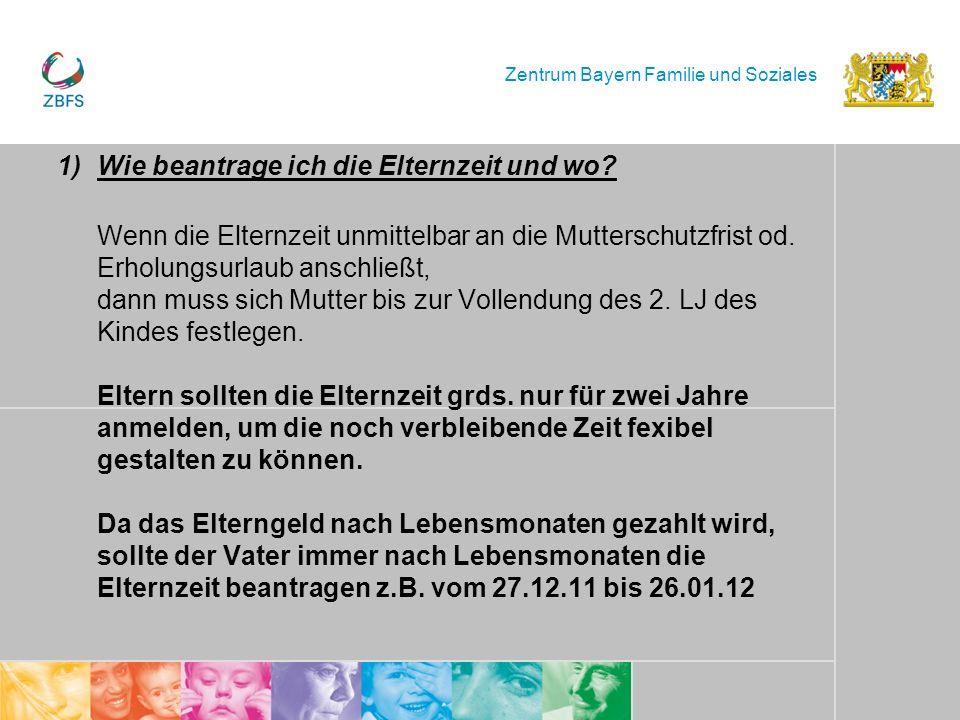 Zentrum Bayern Familie und Soziales 1)Wie beantrage ich die Elternzeit und wo? Wenn die Elternzeit unmittelbar an die Mutterschutzfrist od. Erholungsu