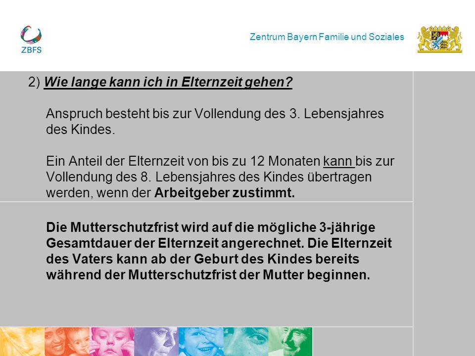 Zentrum Bayern Familie und Soziales 2) Wie lange kann ich in Elternzeit gehen? Anspruch besteht bis zur Vollendung des 3. Lebensjahres des Kindes. Ein