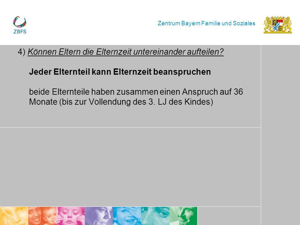 Zentrum Bayern Familie und Soziales 4) Können Eltern die Elternzeit untereinander aufteilen? Jeder Elternteil kann Elternzeit beanspruchen beide Elter