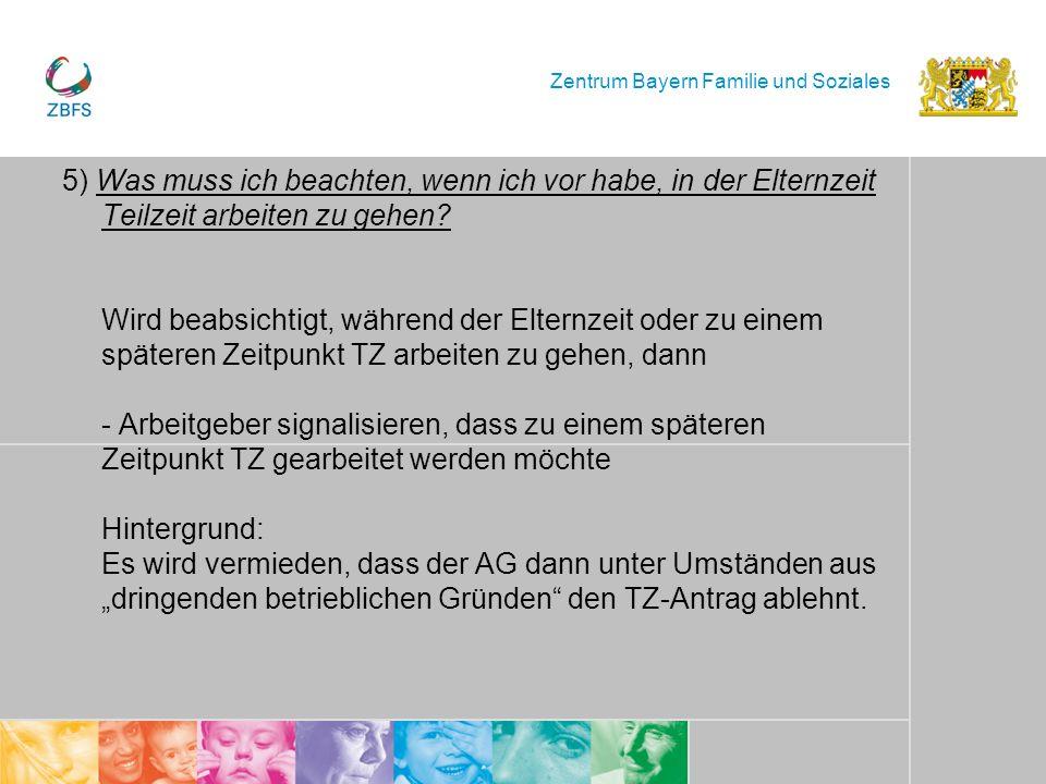Zentrum Bayern Familie und Soziales 5) Was muss ich beachten, wenn ich vor habe, in der Elternzeit Teilzeit arbeiten zu gehen? Wird beabsichtigt, währ