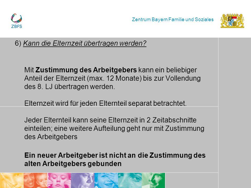 Zentrum Bayern Familie und Soziales 6) Kann die Elternzeit übertragen werden? Mit Zustimmung des Arbeitgebers kann ein beliebiger Anteil der Elternzei