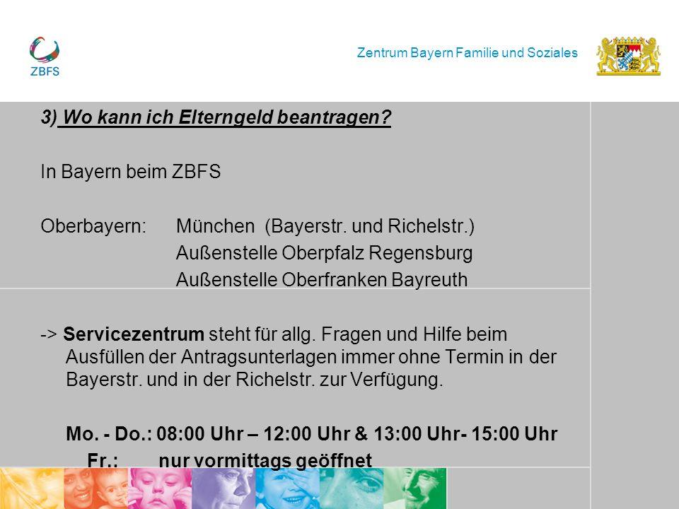 Zentrum Bayern Familie und Soziales 3) Wo kann ich Elterngeld beantragen? In Bayern beim ZBFS Oberbayern:München (Bayerstr. und Richelstr.) Außenstell