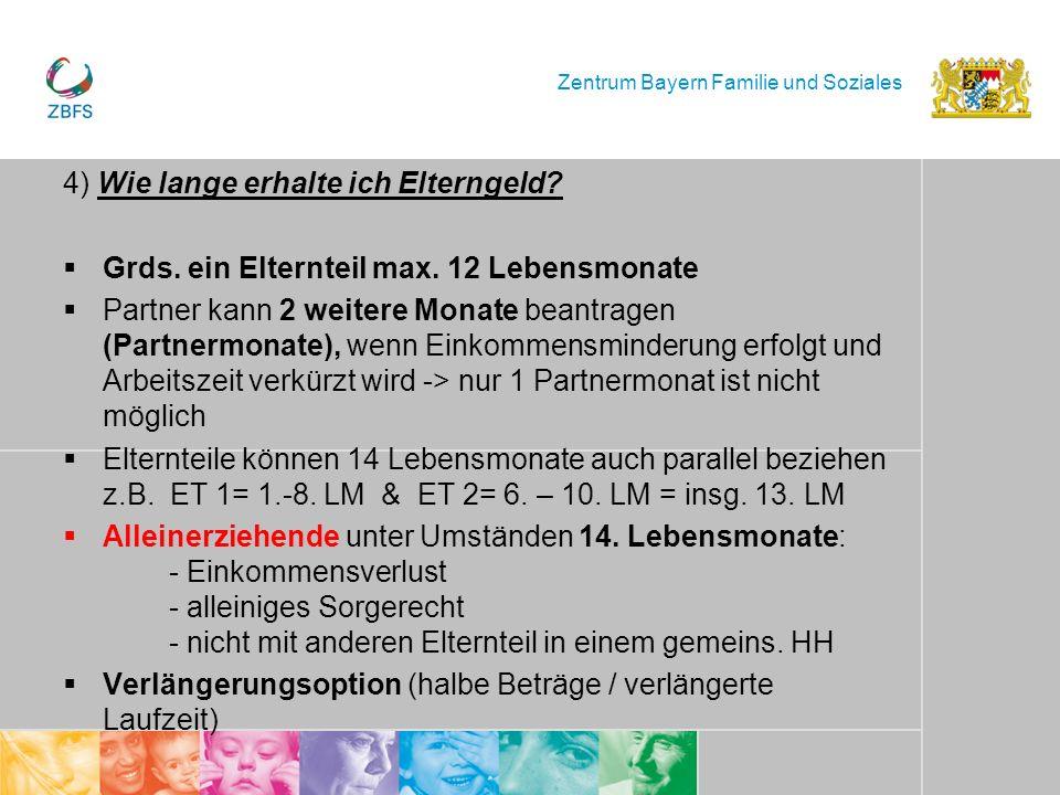 Zentrum Bayern Familie und Soziales 4) Wie lange erhalte ich Elterngeld? Grds. ein Elternteil max. 12 Lebensmonate Partner kann 2 weitere Monate beant