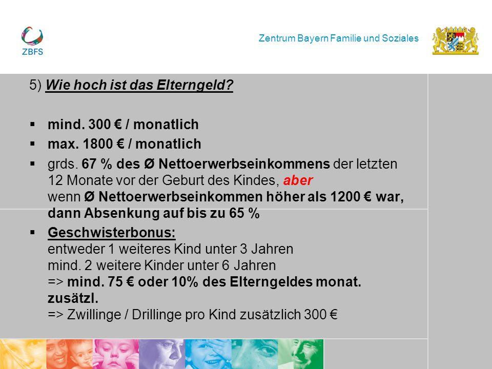 Zentrum Bayern Familie und Soziales 5) Wie hoch ist das Elterngeld? mind. 300 / monatlich max. 1800 / monatlich grds. 67 % des Ø Nettoerwerbseinkommen