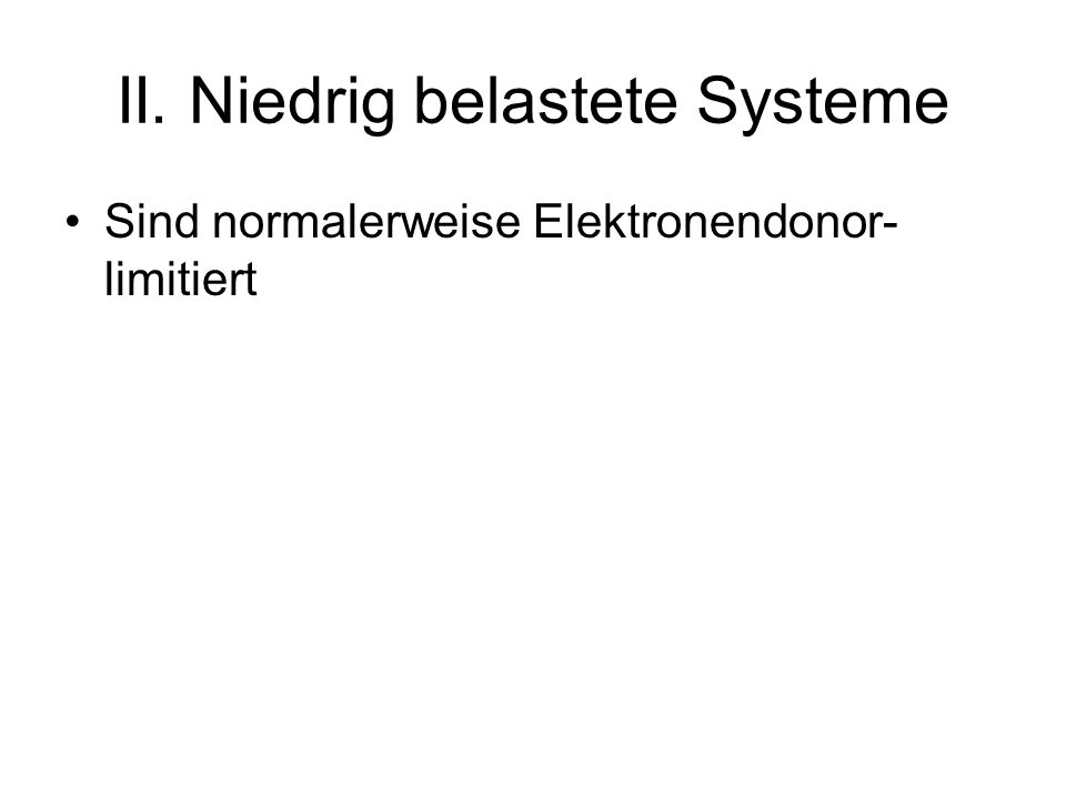 II. Niedrig belastete Systeme Sind normalerweise Elektronendonor- limitiert