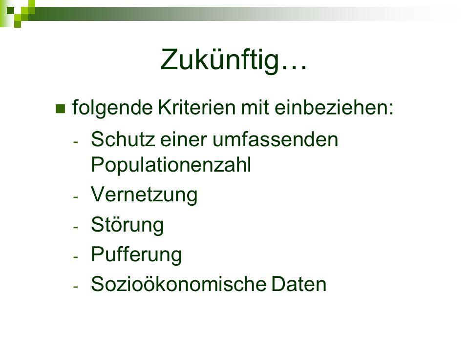 Zukünftig… - Schutz einer umfassenden Populationenzahl - Vernetzung - Störung - Pufferung - Sozioökonomische Daten folgende Kriterien mit einbeziehen: