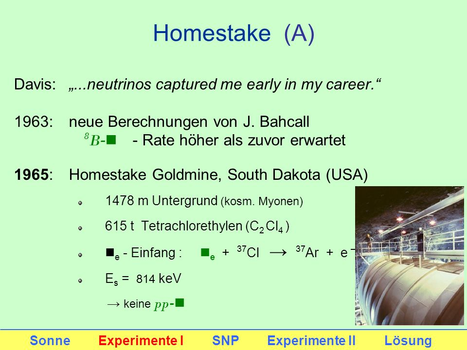 Homestake (A) Davis:...neutrinos captured me early in my career. 1963: neue Berechnungen von J. Bahcall 8 B -n - Rate höher als zuvor erwartet 1965: H