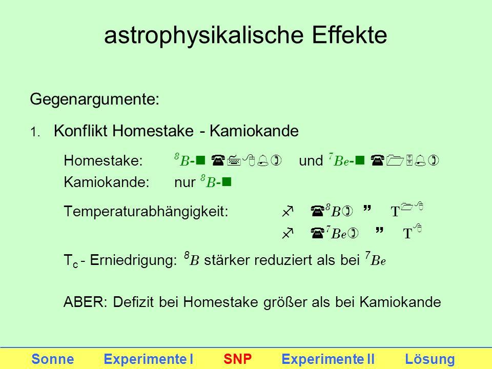 astrophysikalische Effekte Sonne Experimente I SNP Experimente II Lösung Gegenargumente: 1. Konflikt Homestake - Kamiokande Homestake: 8 B -n (78%) un