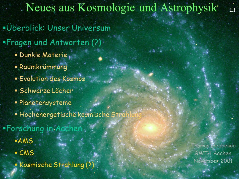 T.Hebbeker Neues aus Kosmologie und Astrophysik Thomas Hebbeker RWTH Aachen November 2001 Überblick: Unser Universum Fragen und Antworten (?) Dunkle Materie Raumkrümmung Evolution des Kosmos Schwarze Löcher Planetensysteme Hochenergetische kosmische Strahlung Forschung in Aachen AMS CMS Kosmische Strahlung (?) 1.1