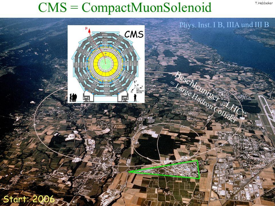 T.Hebbeker CMS = CompactMuonSolenoid Beschleuniger LHC = Large Hadron Collider CMS Start: 2006 Phys. Inst. I B, IIIA und III B