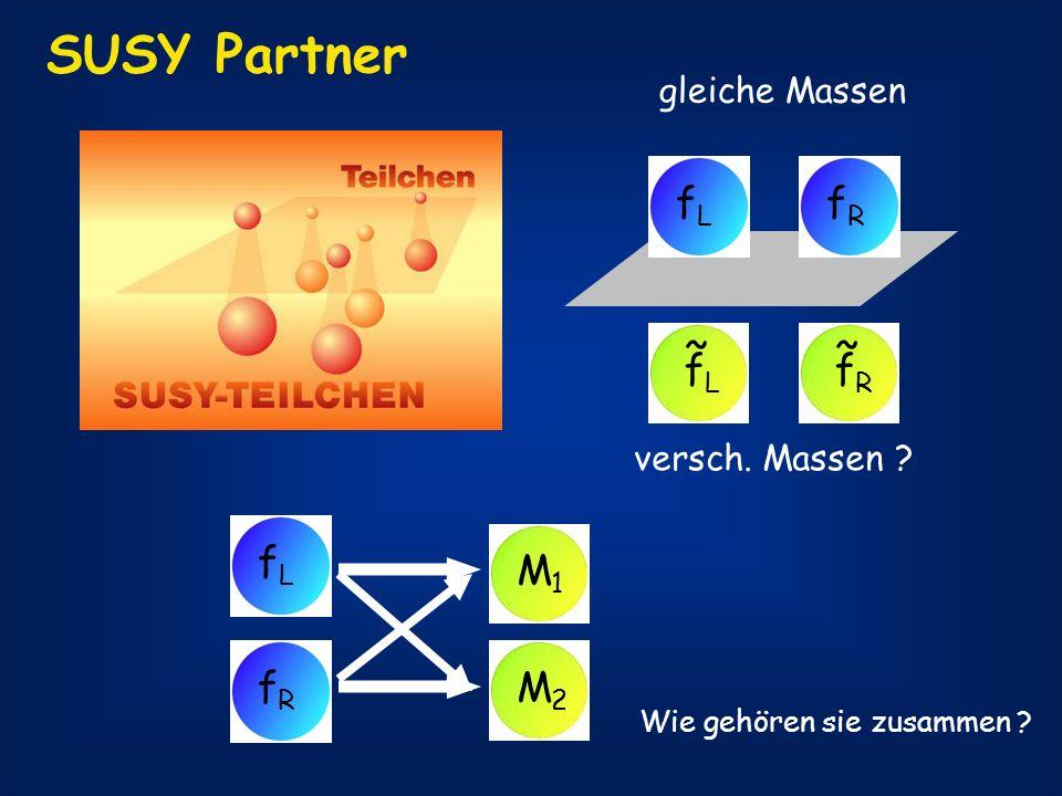 SUSY Partner fLfL fRfR fRfR ~ gleiche Massen versch. Massen ? fLfL fRfR M1M1 M2M2 Wie gehören sie zusammen ? fLfL ~