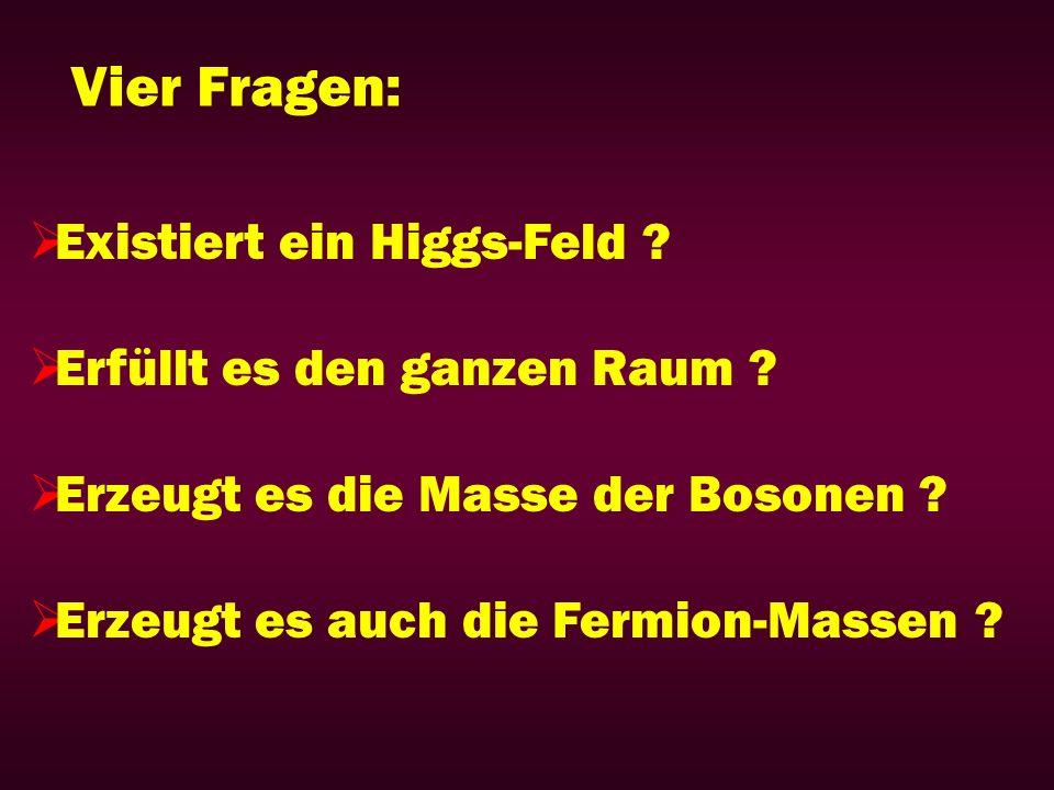 Vier Fragen: Existiert ein Higgs-Feld ? Erfüllt es den ganzen Raum ? Erzeugt es die Masse der Bosonen ? Erzeugt es auch die Fermion-Massen ?