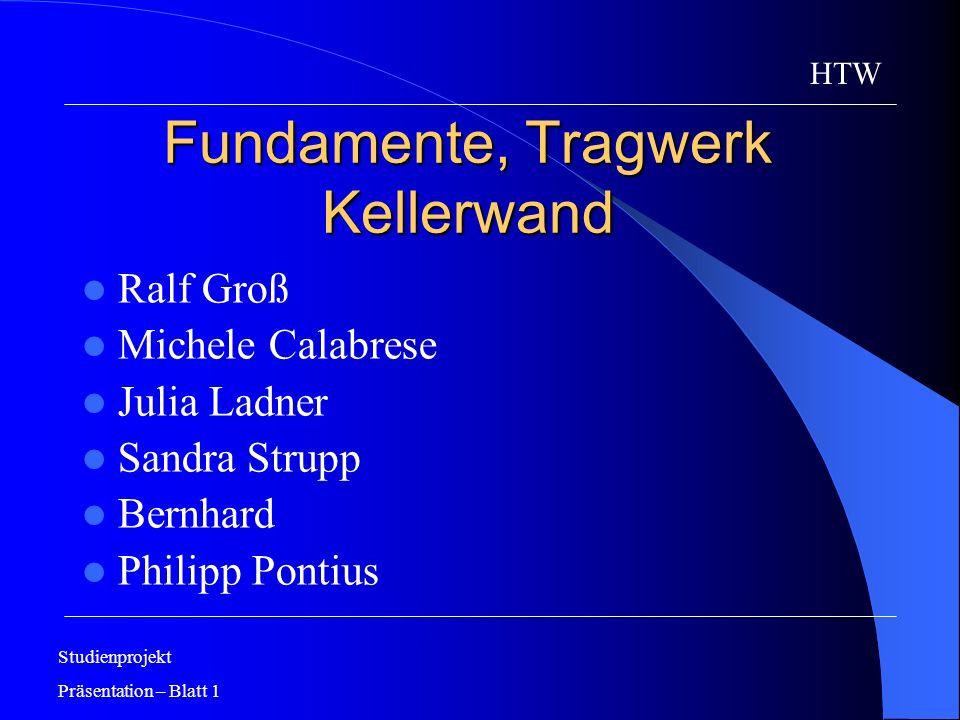 Fundamente, Tragwerk Kellerwand Ralf Groß Michele Calabrese Julia Ladner Sandra Strupp Bernhard Philipp Pontius Studienprojekt Präsentation – Blatt 1