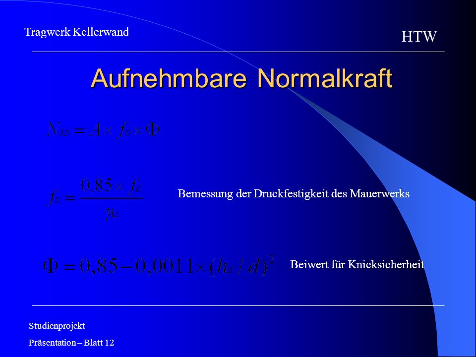 Aufnehmbare Normalkraft Aufnehmbare Normalkraft Studienprojekt Präsentation – Blatt 12 HTW Tragwerk Kellerwand Bemessung der Druckfestigkeit des Mauer