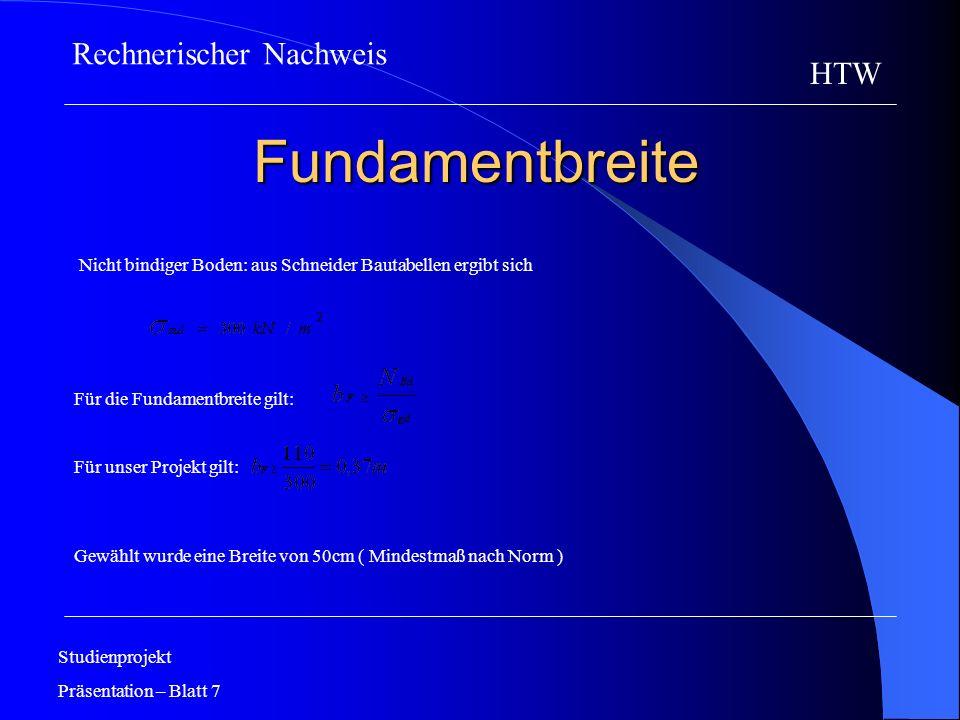 Fundamenthöhe Studienprojekt Präsentation – Blatt 8 HTW ergibt sich aus Schneider Bautabellen Für unser Projekt gilt: Gewählt wurde eine Höhe von 30cm (Mindestmaß nach Norm) Rechnerischer Nachweis