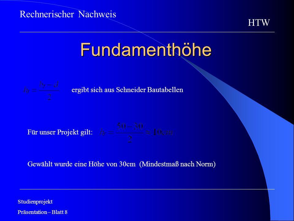 Fundamenthöhe Studienprojekt Präsentation – Blatt 8 HTW ergibt sich aus Schneider Bautabellen Für unser Projekt gilt: Gewählt wurde eine Höhe von 30cm