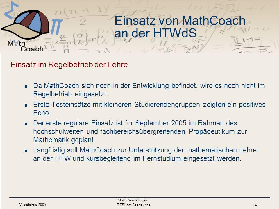 MedidaPrix 2005 MathCoach Projekt HTW des Saarlandes 4 Einsatz von MathCoach an der HTWdS Einsatz im Regelbetrieb der Lehre Da MathCoach sich noch in der Entwicklung befindet, wird es noch nicht im Regelbetrieb eingesetzt.