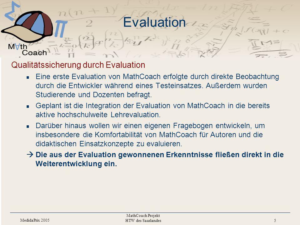 MedidaPrix 2005 MathCoach Projekt HTW des Saarlandes 5 Evaluation Qualitätssicherung durch Evaluation Eine erste Evaluation von MathCoach erfolgte durch direkte Beobachtung durch die Entwickler während eines Testeinsatzes.