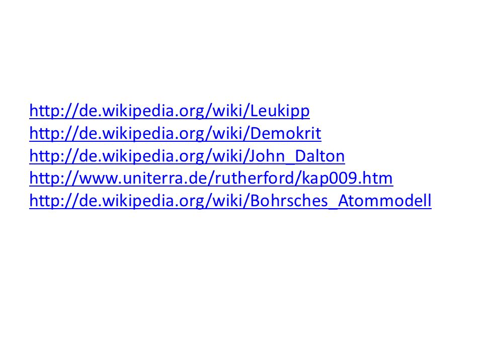 http://de.wikipedia.org/wiki/Leukipp http://de.wikipedia.org/wiki/Demokrit http://de.wikipedia.org/wiki/John_Dalton http://www.uniterra.de/rutherford/kap009.htm http://de.wikipedia.org/wiki/Bohrsches_Atommodell