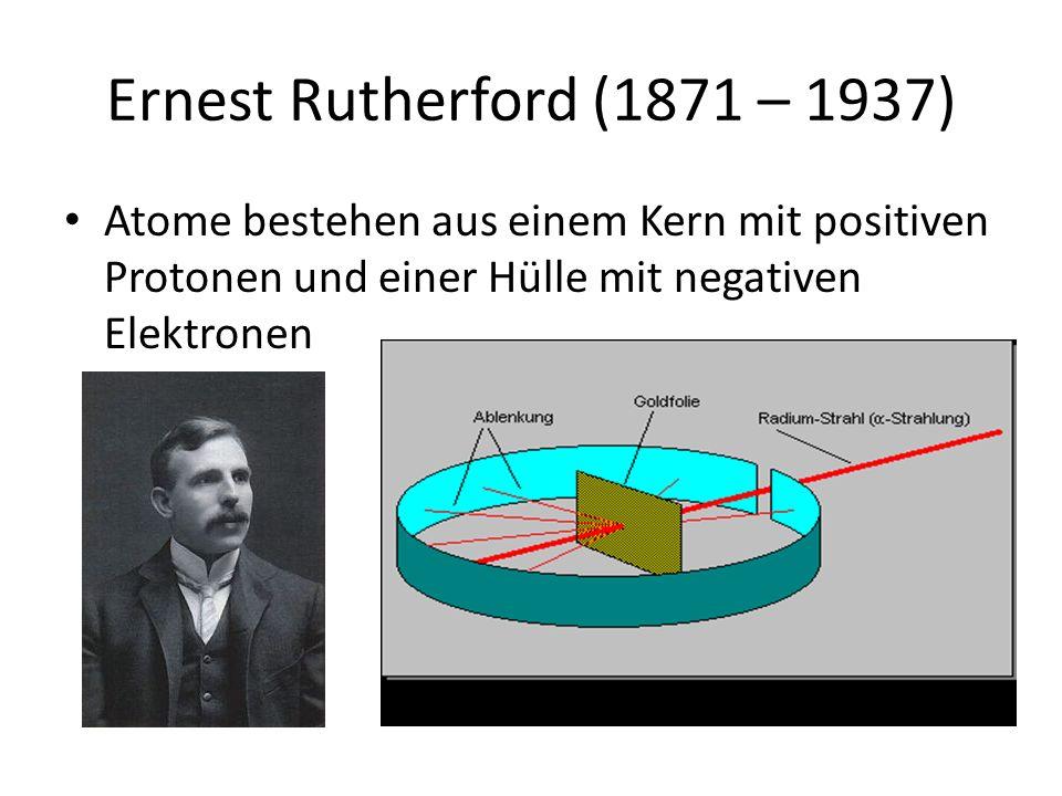 Ernest Rutherford (1871 – 1937) Atome bestehen aus einem Kern mit positiven Protonen und einer Hülle mit negativen Elektronen