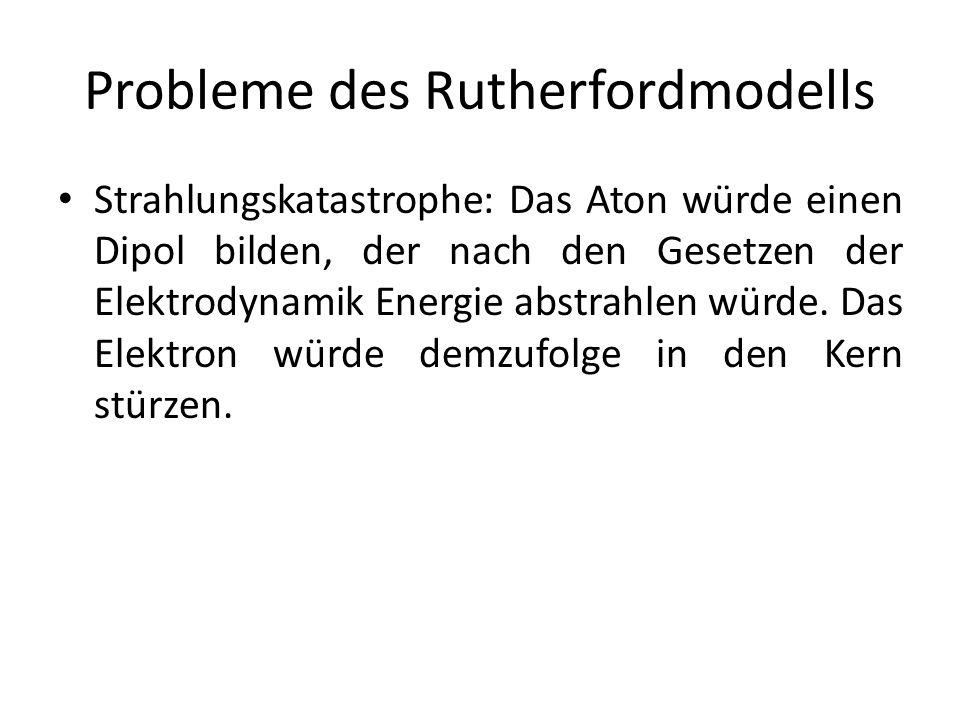 Probleme des Rutherfordmodells Strahlungskatastrophe: Das Aton würde einen Dipol bilden, der nach den Gesetzen der Elektrodynamik Energie abstrahlen w