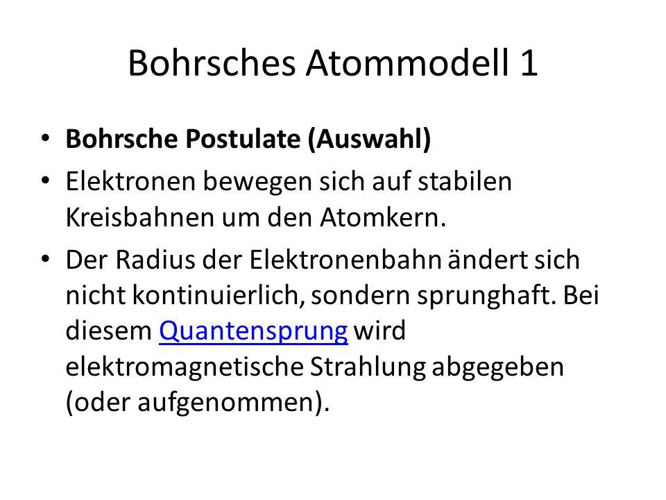 Bohrsches Atommodell 1 Bohrsche Postulate (Auswahl) Elektronen bewegen sich auf stabilen Kreisbahnen um den Atomkern. Der Radius der Elektronenbahn än