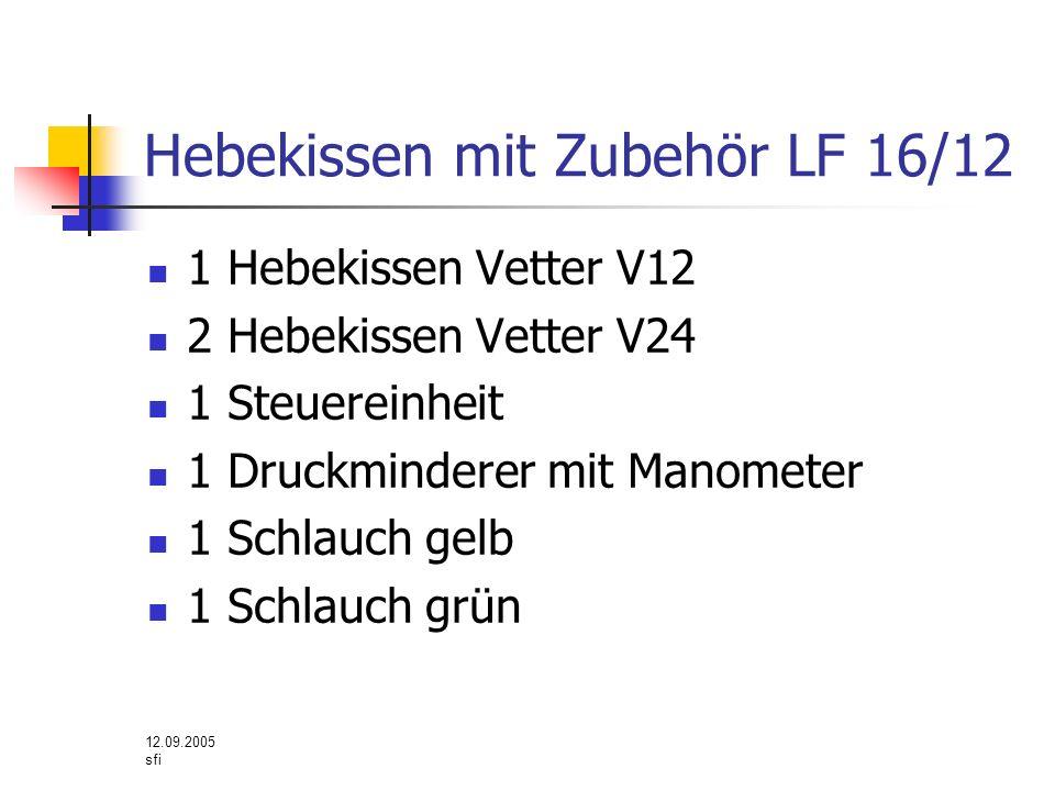 12.09.2005 sfi Hebekissen mit Zubehör LF 16/12 1 Hebekissen Vetter V12 2 Hebekissen Vetter V24 1 Steuereinheit 1 Druckminderer mit Manometer 1 Schlauc
