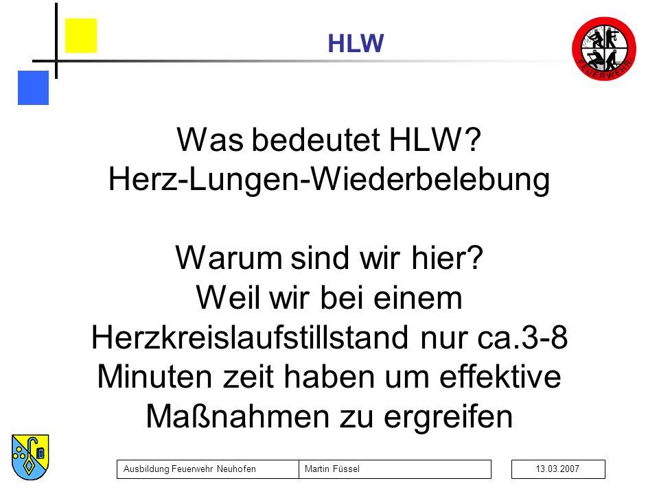 HLW Ausbildung Feuerwehr NeuhofenMartin Füssel13.03.2007 Was bedeutet HLW? Herz-Lungen-Wiederbelebung Warum sind wir hier? Weil wir bei einem Herzkrei