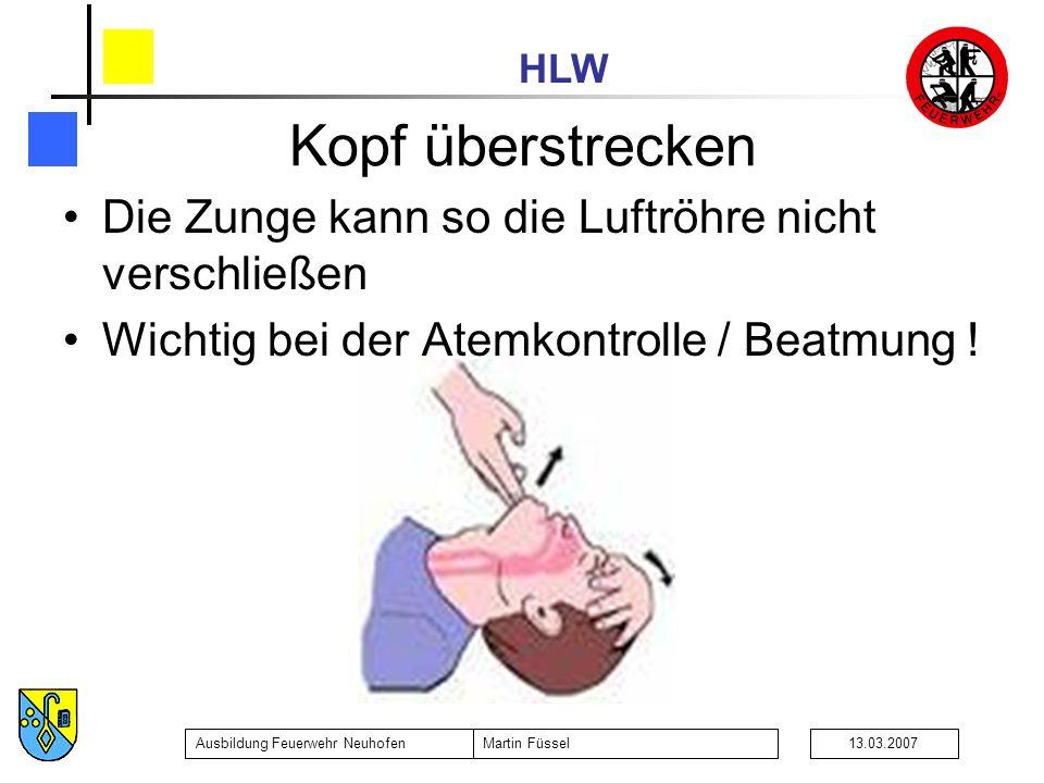 HLW Ausbildung Feuerwehr NeuhofenMartin Füssel13.03.2007 Die Zunge kann so die Luftröhre nicht verschließen Wichtig bei der Atemkontrolle / Beatmung !
