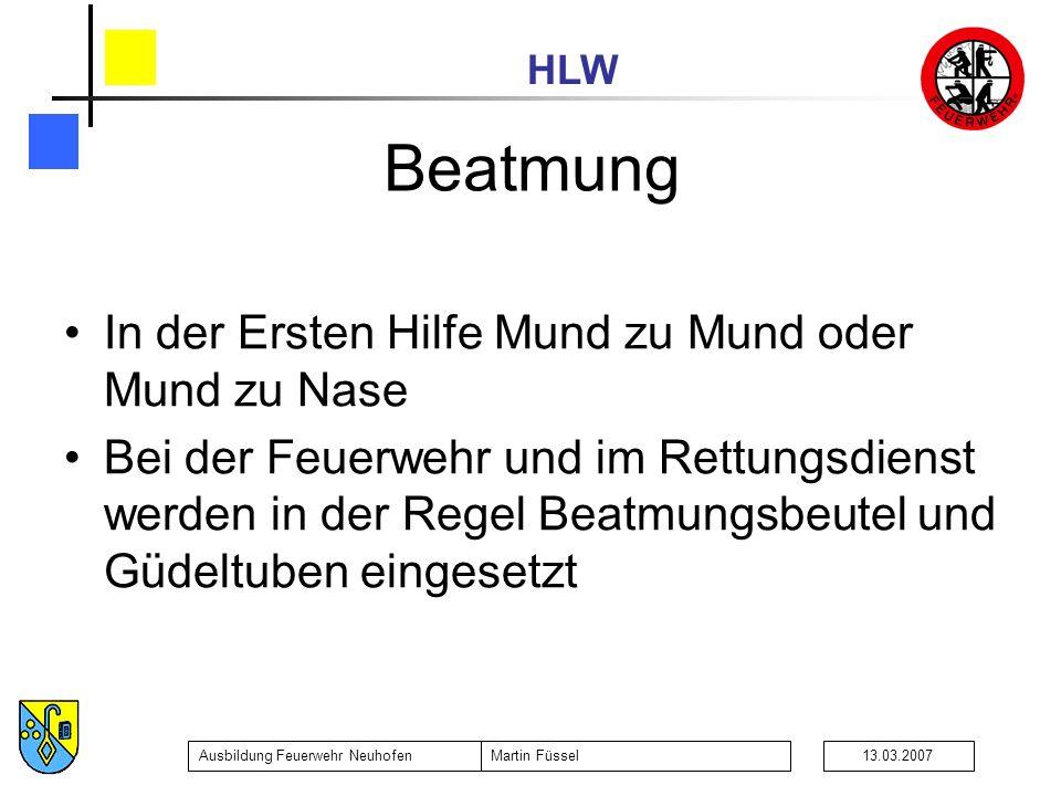 HLW Ausbildung Feuerwehr NeuhofenMartin Füssel13.03.2007 Beatmung In der Ersten Hilfe Mund zu Mund oder Mund zu Nase Bei der Feuerwehr und im Rettungsdienst werden in der Regel Beatmungsbeutel und Güdeltuben eingesetzt