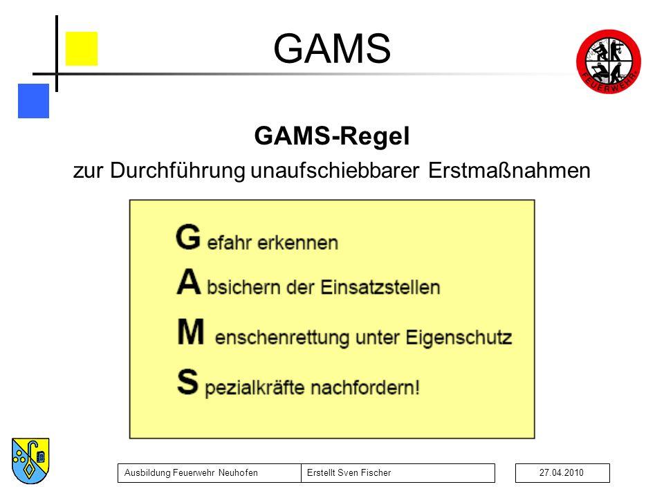 Ausbildung Feuerwehr NeuhofenErstellt Sven Fischer27.04.2010 GAMS GAMS-Regel zur Durchführung unaufschiebbarer Erstmaßnahmen