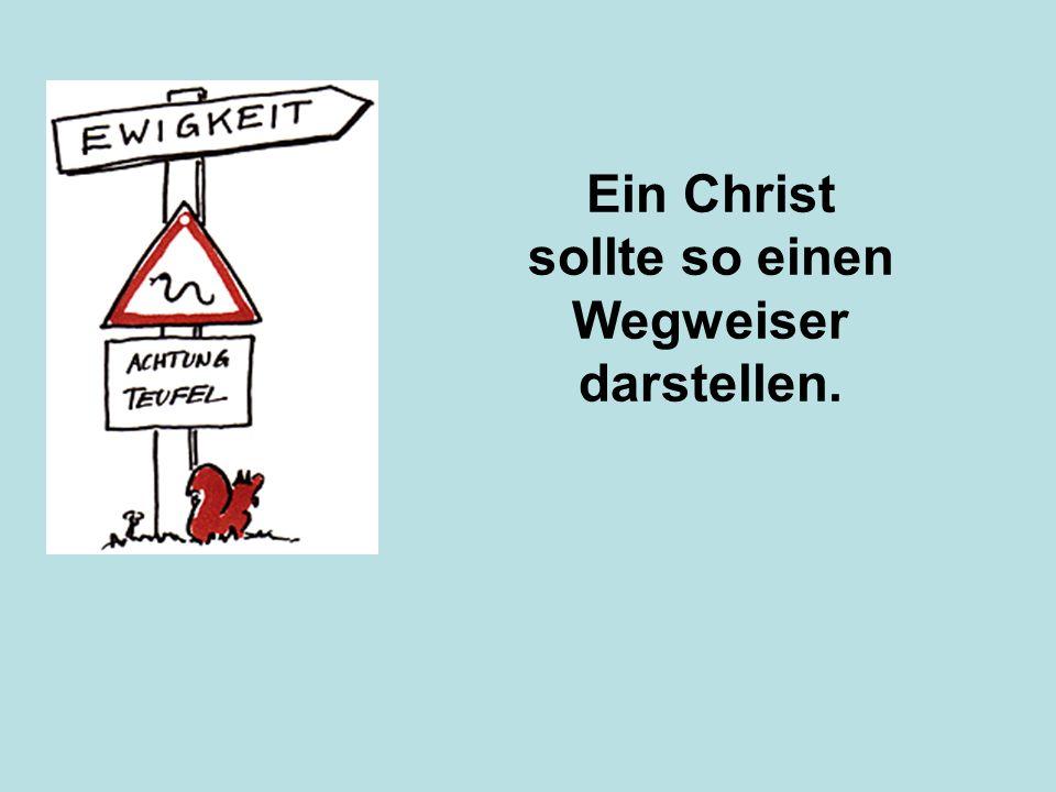 Ein Christ sollte so einen Wegweiser darstellen.