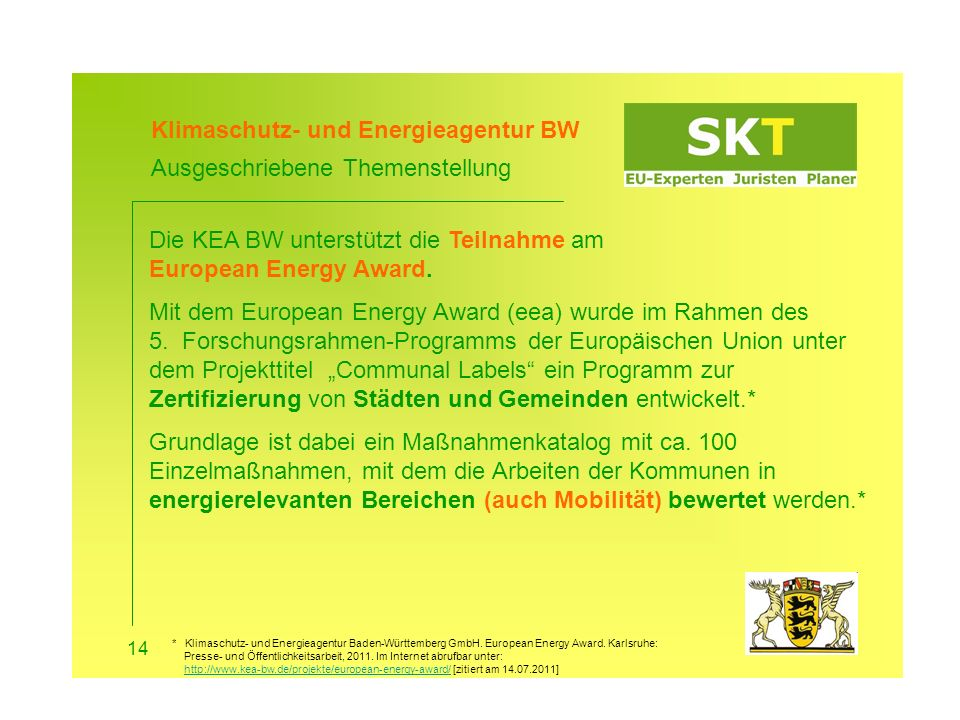 Antragsberechtigte*: Kommunen und Landkreisen aus Baden- Württemberg Art der Förderung*: Zuschuss von 8.000 Euro Abgabe des Antrags*: 30.11.2011 Ziel: Sich selbst zu steigern und als European Best Practice aufgenommen zu werden.